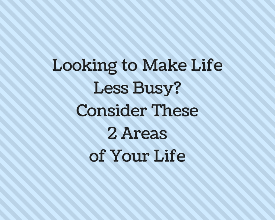 Looking to Make Life Less Busy_Consider These 2 Areas of Your Life-1