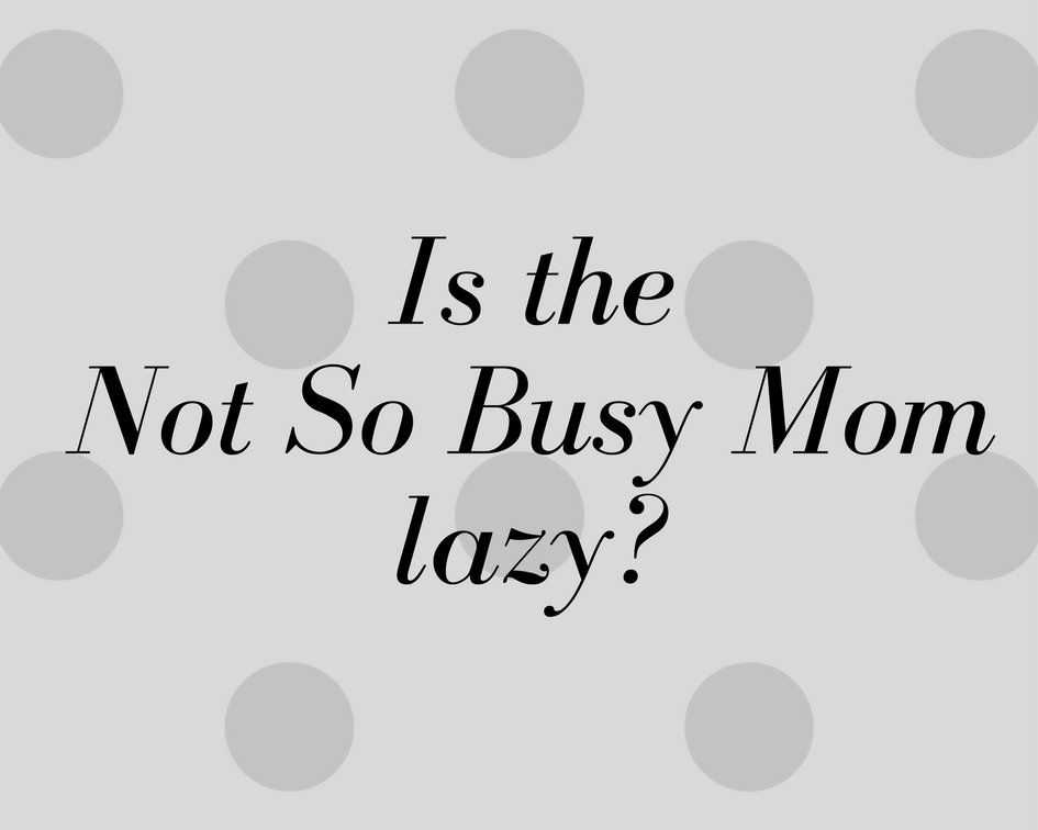 is the not so busy mom lazy