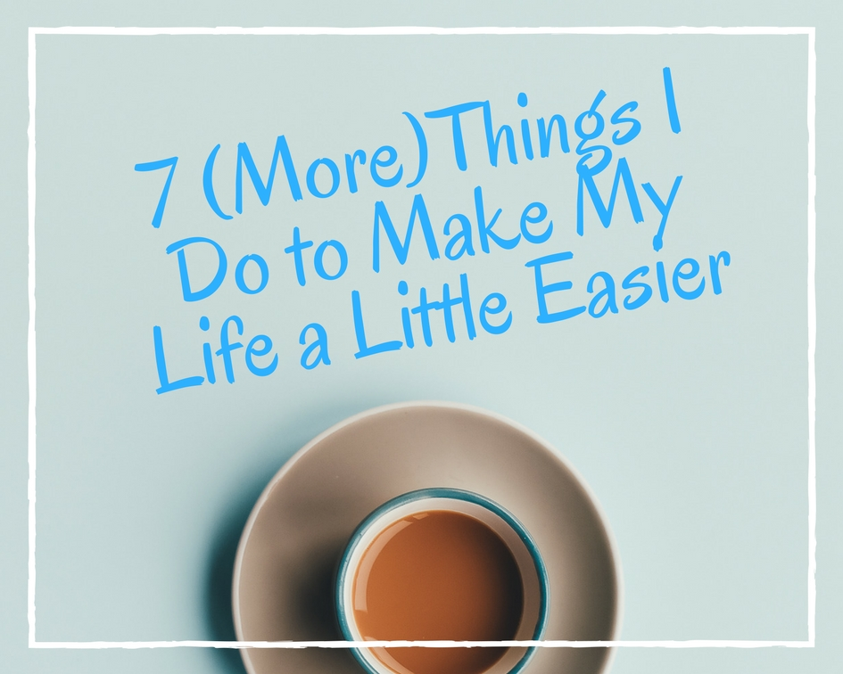 7 Things I do the Make My Life a Little Easier